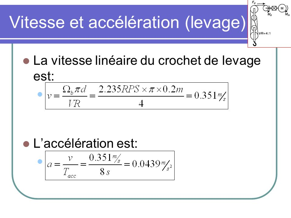 Vitesse et accélération (levage) La vitesse linéaire du crochet de levage est: Laccélération est: