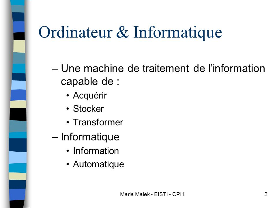 Maria Malek - EISTI - CPI12 Ordinateur & Informatique –Une machine de traitement de linformation capable de : Acquérir Stocker Transformer –Informatiq