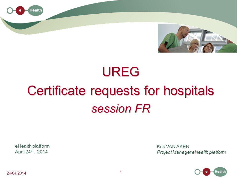 1 24/04/2014 UREG Certificate requests for hospitals session FR Kris VAN AKEN Project Manager eHealth platform eHealth platform April 24 th, 2014