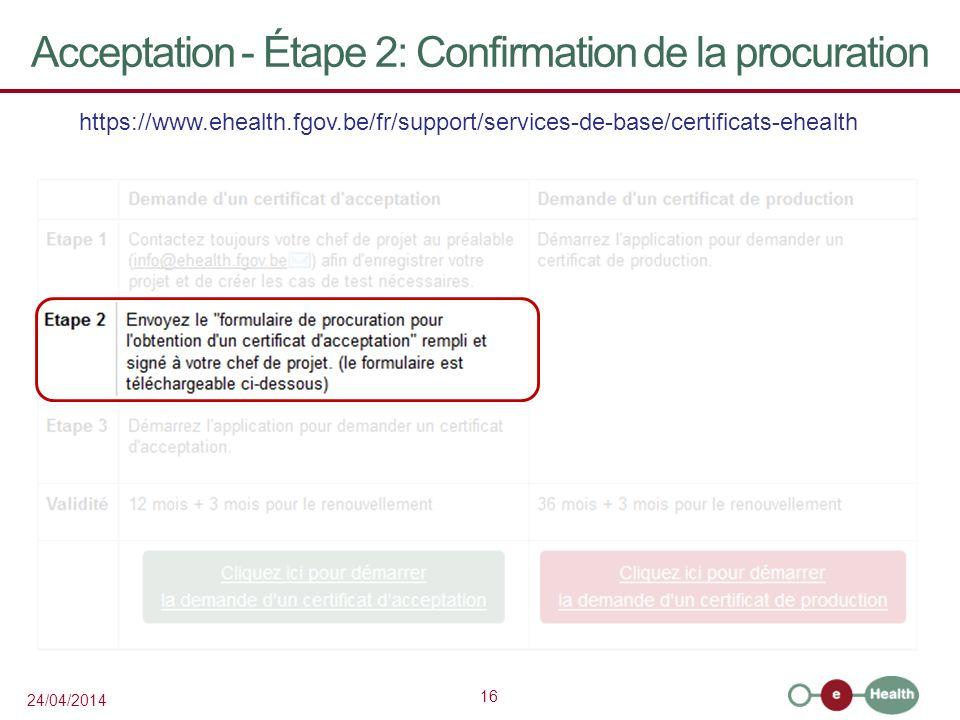 16 24/04/2014 Acceptation - Étape 2: Confirmation de la procuration https://www.ehealth.fgov.be/fr/support/services-de-base/certificats-ehealth Coordination: chef de projet SPF SPSE: Benoît Schyns Benoit.Schyns@sante.belgique.be Coordination: chef de projet SPF SPSE: Benoît Schyns Benoit.Schyns@sante.belgique.be