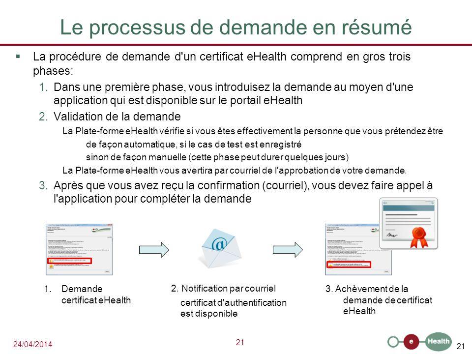 21 24/04/2014 Le processus de demande en résumé La procédure de demande d un certificat eHealth comprend en gros trois phases: 1.Dans une première phase, vous introduisez la demande au moyen d une application qui est disponible sur le portail eHealth 2.Validation de la demande La Plate-forme eHealth vérifie si vous êtes effectivement la personne que vous prétendez être de façon automatique, si le cas de test est enregistré sinon de façon manuelle (cette phase peut durer quelques jours) La Plate-forme eHealth vous avertira par courriel de l approbation de votre demande.