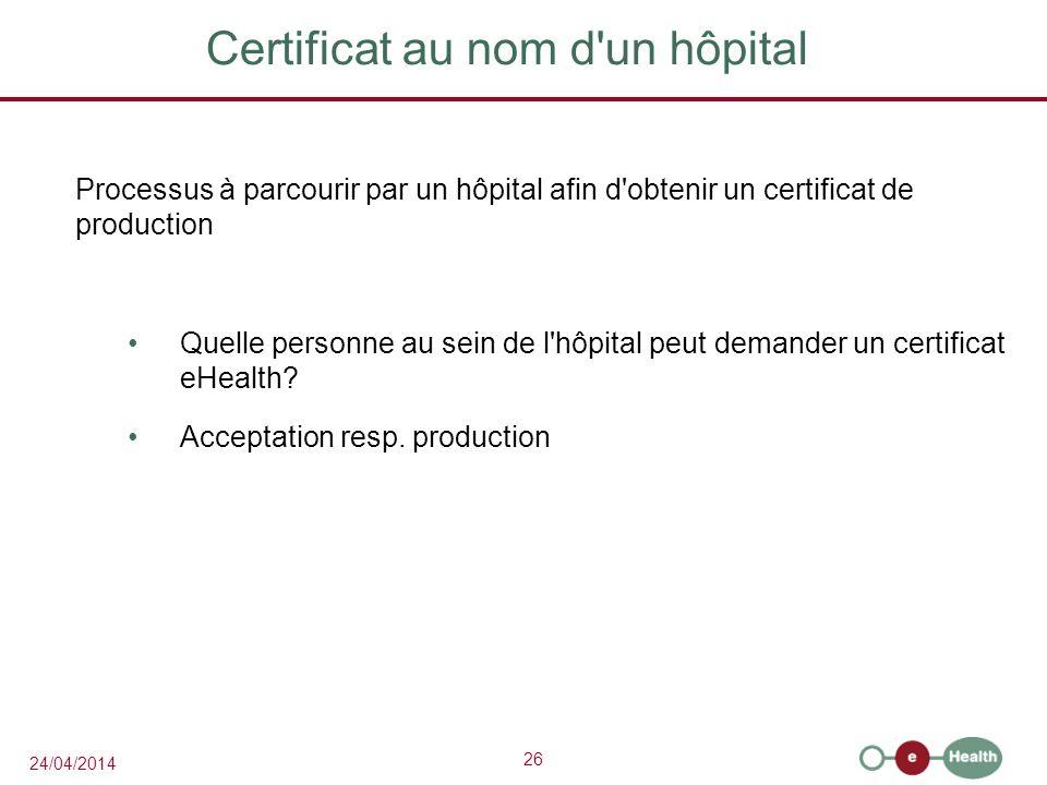 26 24/04/2014 Certificat au nom d un hôpital Processus à parcourir par un hôpital afin d obtenir un certificat de production Quelle personne au sein de l hôpital peut demander un certificat eHealth.