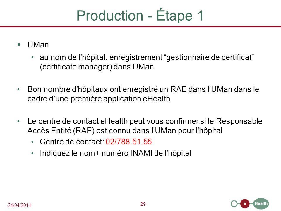 29 24/04/2014 Production - Étape 1 UMan au nom de l hôpital: enregistrement gestionnaire de certificat (certificate manager) dans UMan Bon nombre d hôpitaux ont enregistré un RAE dans lUMan dans le cadre dune première application eHealth Le centre de contact eHealth peut vous confirmer si le Responsable Accès Entité (RAE) est connu dans lUMan pour l hôpital Centre de contact: 02/788.51.55 Indiquez le nom+ numéro INAMI de l hôpital