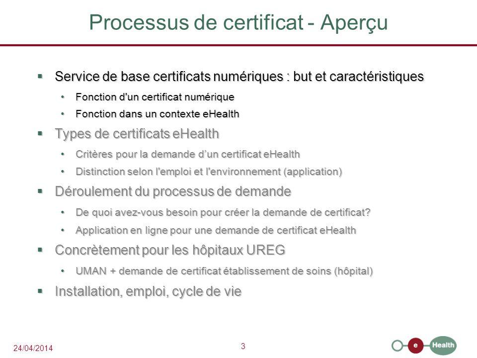 3 24/04/2014 Processus de certificat - Aperçu Service de base certificats numériques : but et caractéristiques Service de base certificats numériques : but et caractéristiques Fonction d un certificat numériqueFonction d un certificat numérique Fonction dans un contexte eHealthFonction dans un contexte eHealth Types de certificats eHealth Types de certificats eHealth Critères pour la demande dun certificat eHealthCritères pour la demande dun certificat eHealth Distinction selon l emploi et l environnement (application)Distinction selon l emploi et l environnement (application) Déroulement du processus de demande Déroulement du processus de demande De quoi avez-vous besoin pour créer la demande de certificat?De quoi avez-vous besoin pour créer la demande de certificat.