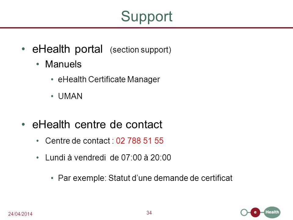 34 24/04/2014 Support eHealth portal (section support) Manuels eHealth Certificate Manager UMAN eHealth centre de contact Centre de contact : 02 788 51 55 Lundi à vendredi de 07:00 à 20:00 Par exemple: Statut dune demande de certificat