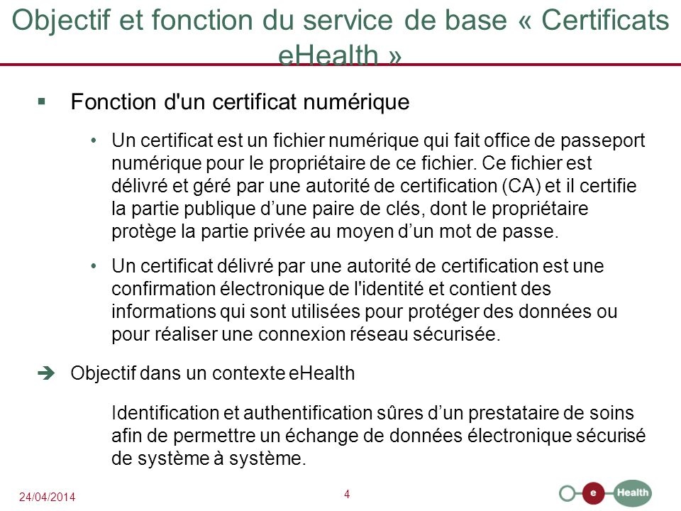 4 24/04/2014 Objectif et fonction du service de base « Certificats eHealth » Fonction d un certificat numérique Un certificat est un fichier numérique qui fait office de passeport numérique pour le propriétaire de ce fichier.