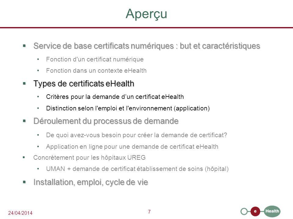7 24/04/2014 Aperçu Service de base certificats numériques : but et caractéristiques Service de base certificats numériques : but et caractéristiques Fonction d un certificat numérique Fonction dans un contexte eHealth Types de certificats eHealth Types de certificats eHealth Critères pour la demande dun certificat eHealth Distinction selon l emploi et l environnement (application) Déroulement du processus de demande Déroulement du processus de demande De quoi avez-vous besoin pour créer la demande de certificat.