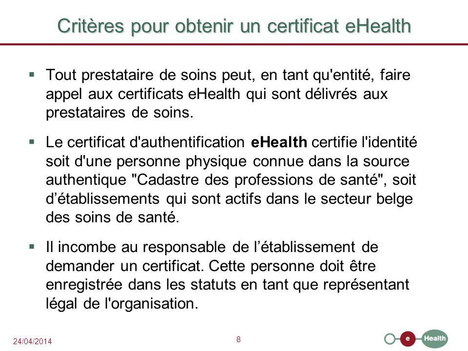 8 24/04/2014 Critères pour obtenir un certificat eHealth Tout prestataire de soins peut, en tant qu entité, faire appel aux certificats eHealth qui sont délivrés aux prestataires de soins.