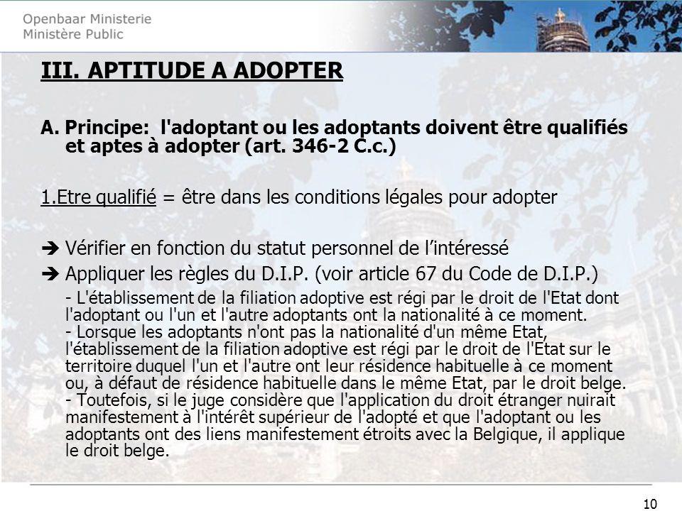 10 III. APTITUDE A ADOPTER A. Principe: l'adoptant ou les adoptants doivent être qualifiés et aptes à adopter (art. 346-2 C.c.) 1.Etre qualifié = être