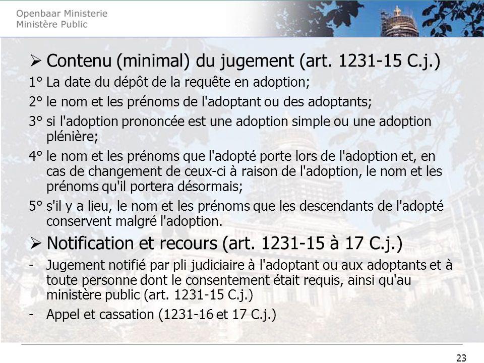 23 Contenu (minimal) du jugement (art. 1231-15 C.j.) 1° La date du dépôt de la requête en adoption; 2° le nom et les prénoms de l'adoptant ou des adop
