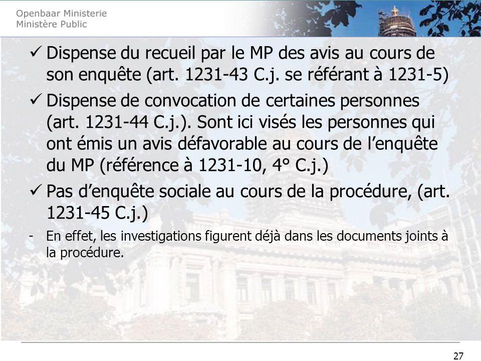 27 Dispense du recueil par le MP des avis au cours de son enquête (art. 1231-43 C.j. se référant à 1231-5) Dispense de convocation de certaines person