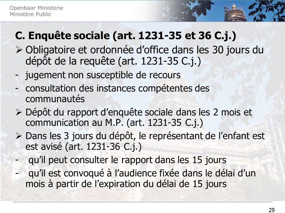 29 C. Enquête sociale (art. 1231-35 et 36 C.j.) Obligatoire et ordonnée doffice dans les 30 jours du dépôt de la requête (art. 1231-35 C.j.) -jugement