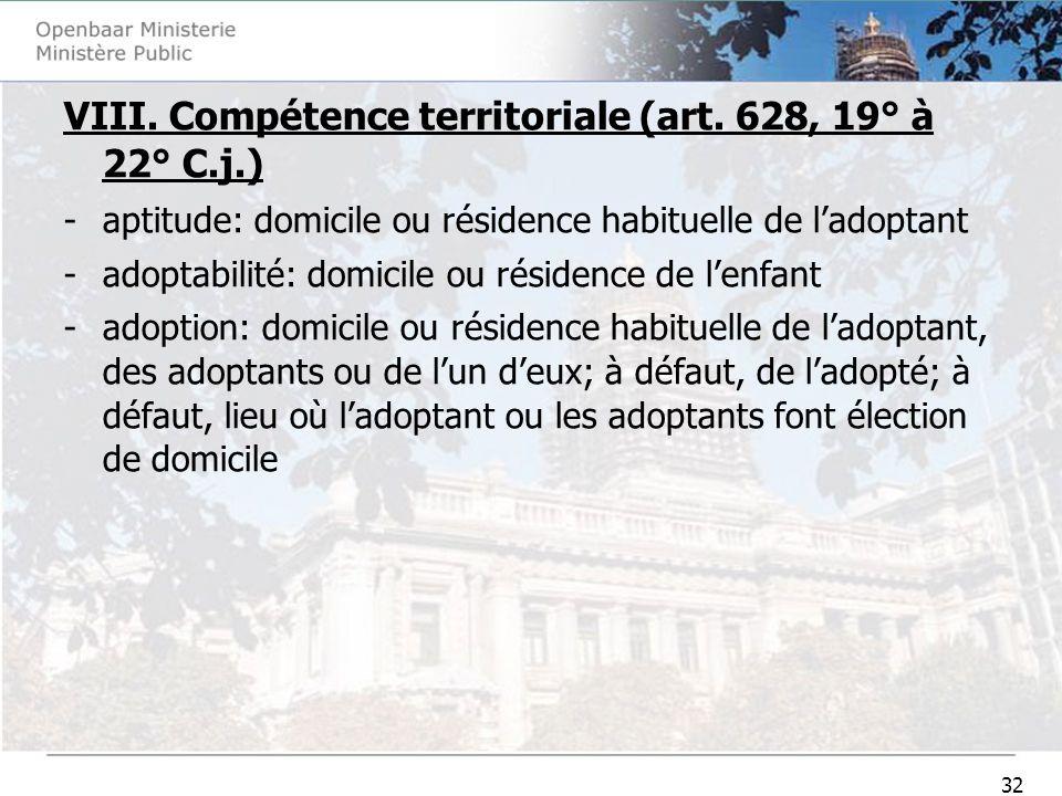 32 VIII. Compétence territoriale (art. 628, 19° à 22° C.j.) -aptitude: domicile ou résidence habituelle de ladoptant -adoptabilité: domicile ou réside