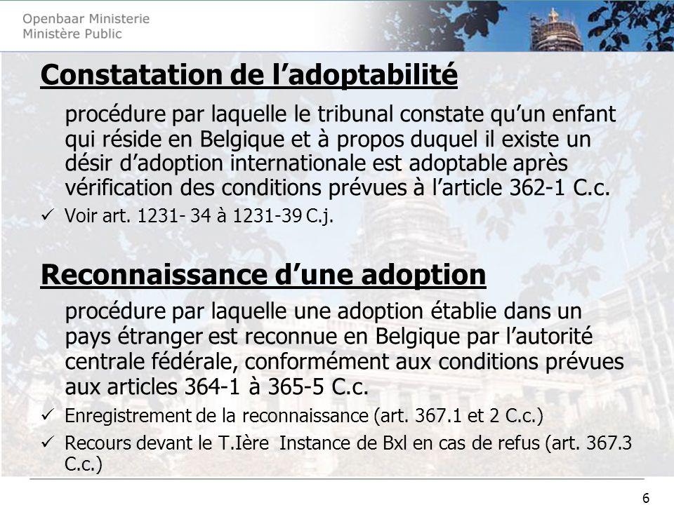 17 Procédure en prolongation du délai daptitude à adopter (1231-33/1 C.j.) -Requête unilatérale dans les 5 mois qui précèdent la fin du délai de validité du jugement -Jonction de la convention signée avec un organisme agréé ou l accord de l autorité centrale communautaire compétente donné sur le projet d adoption (1231-33/2 C.j.) -Demande dactualisation du rapport denquête sociale (1231- 33/3 C.j.) -Jugement de prolongation valable deux ans mais TJ peut prévoir validité jusquau prononcé de ladoption (1231-33/5 C.j.) -Nouvelle procédure en prolongation possible