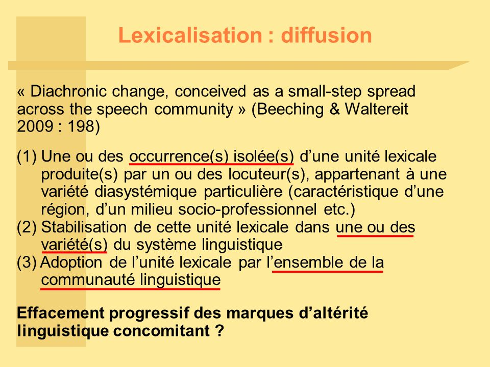 Lexicalisation : diffusion « Diachronic change, conceived as a small-step spread across the speech community » (Beeching & Waltereit 2009 : 198) (1) U