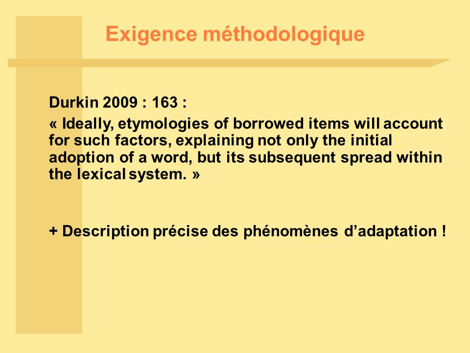 Exigence méthodologique Durkin 2009 : 163 : « Ideally, etymologies of borrowed items will account for such factors, explaining not only the initial adoption of a word, but its subsequent spread within the lexical system.