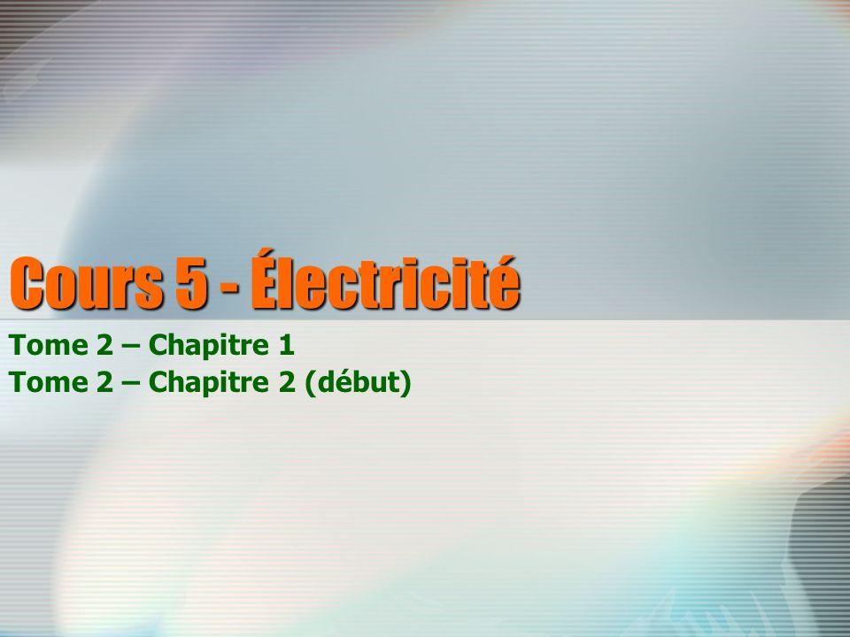 Cours 5 - Électricité Tome 2 – Chapitre 1 Tome 2 – Chapitre 2 (début)