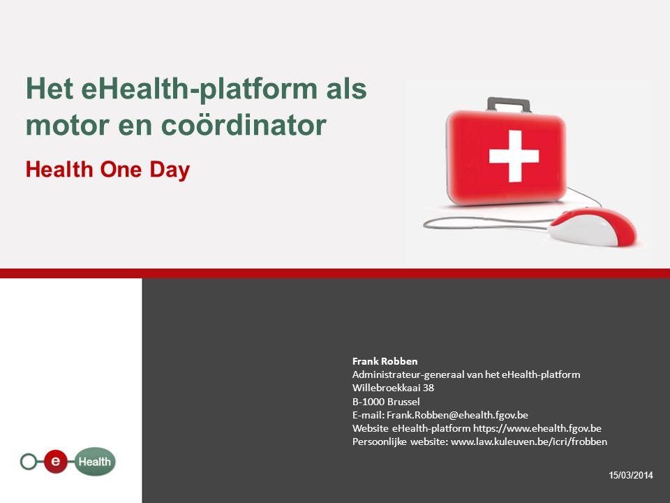 Het eHealth-platform als motor en coördinator Health One Day 15/03/2014 Frank Robben Administrateur-generaal van het eHealth-platform Willebroekkaai 38 B-1000 Brussel E-mail: Frank.Robben@ehealth.fgov.be Website eHealth-platform https://www.ehealth.fgov.be Persoonlijke website: www.law.kuleuven.be/icri/frobben