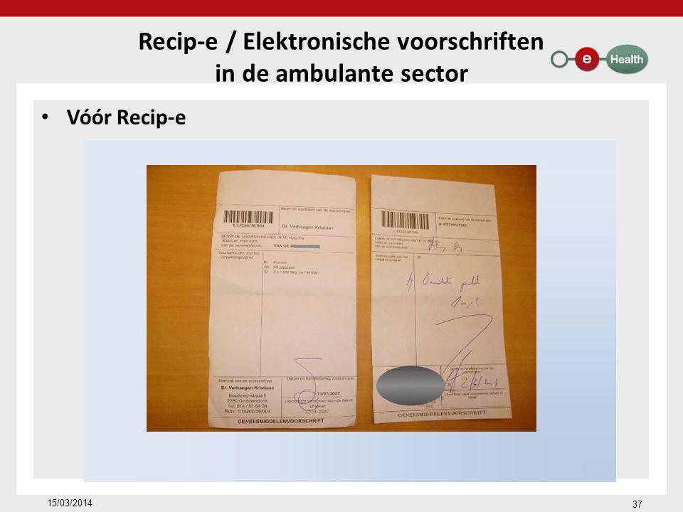 Vóór Recip-e Recip-e / Elektronische voorschriften in de ambulante sector 15/03/2014 37