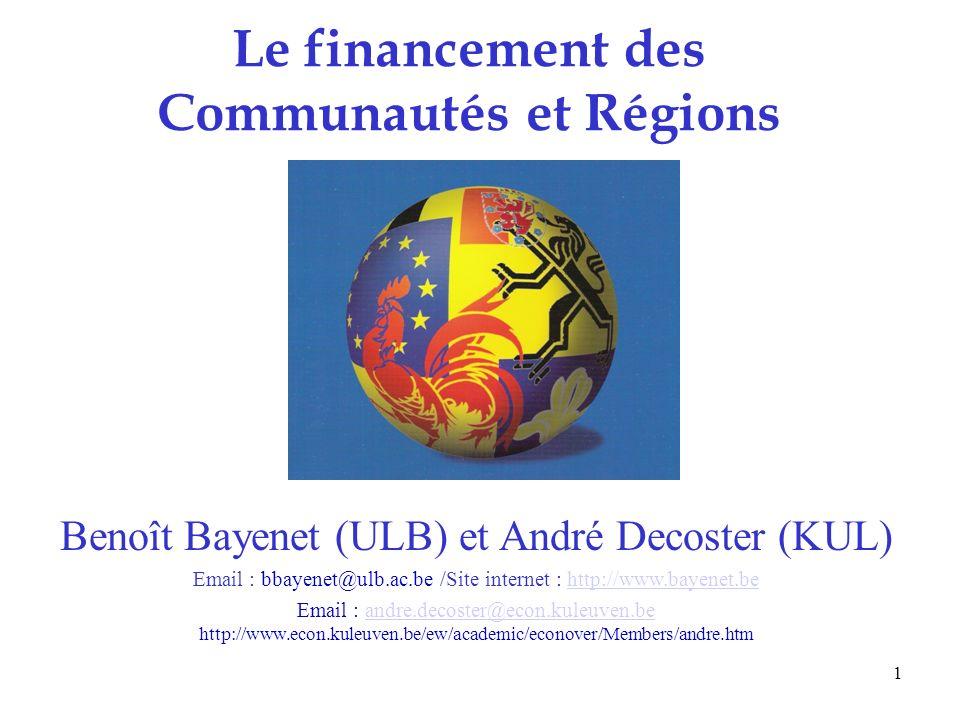 1 Le financement des Communautés et Régions Benoît Bayenet (ULB) et André Decoster (KUL) Email : bbayenet@ulb.ac.be /Site internet : http://www.bayenet.behttp://www.bayenet.be Email : andre.decoster@econ.kuleuven.be http://www.econ.kuleuven.be/ew/academic/econover/Members/andre.htmandre.decoster@econ.kuleuven.be