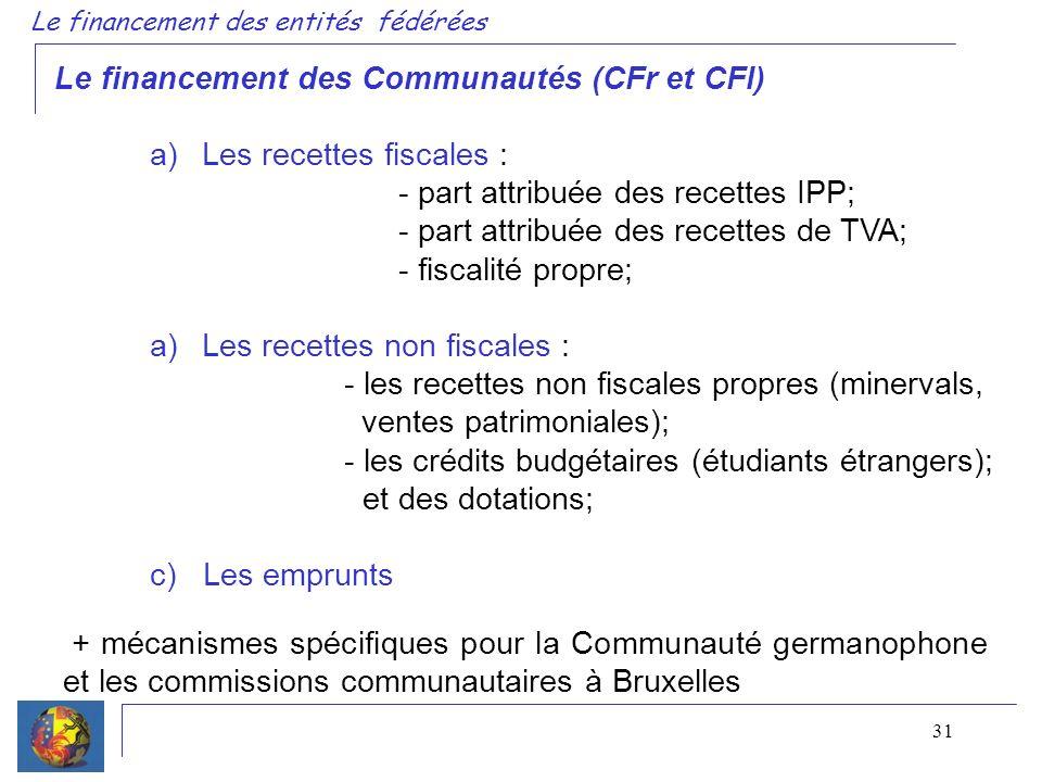 31 Le financement des Communautés (CFr et CFl) a)Les recettes fiscales : - part attribuée des recettes IPP; - part attribuée des recettes de TVA; - fiscalité propre; a)Les recettes non fiscales : - les recettes non fiscales propres (minervals, ventes patrimoniales); - les crédits budgétaires (étudiants étrangers); et des dotations; c) Les emprunts Le financement des entités fédérées + mécanismes spécifiques pour la Communauté germanophone et les commissions communautaires à Bruxelles