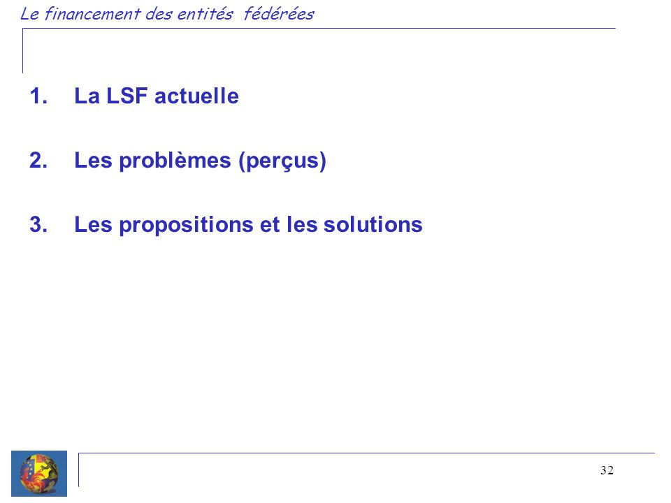 32 Le financement des entités fédérées 1.La LSF actuelle 2.Les problèmes (perçus) 3.Les propositions et les solutions