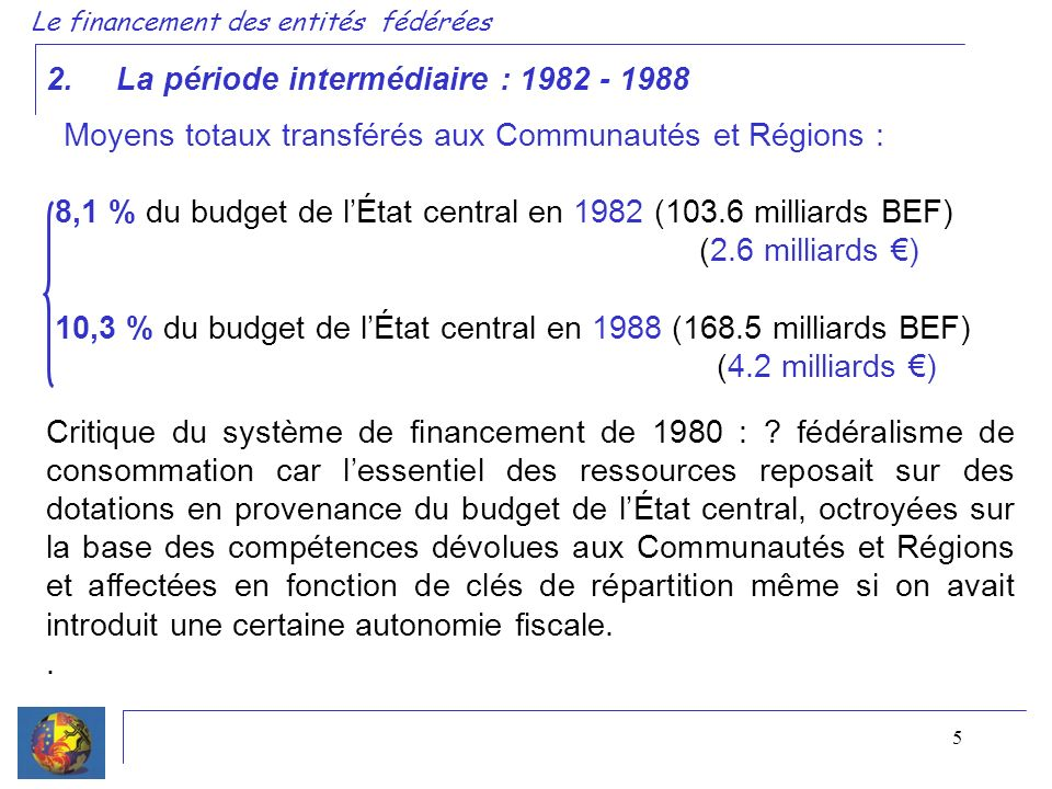 5 2. La période intermédiaire : 1982 - 1988 Le financement des entités fédérées Moyens totaux transférés aux Communautés et Régions : 8,1 % du budget