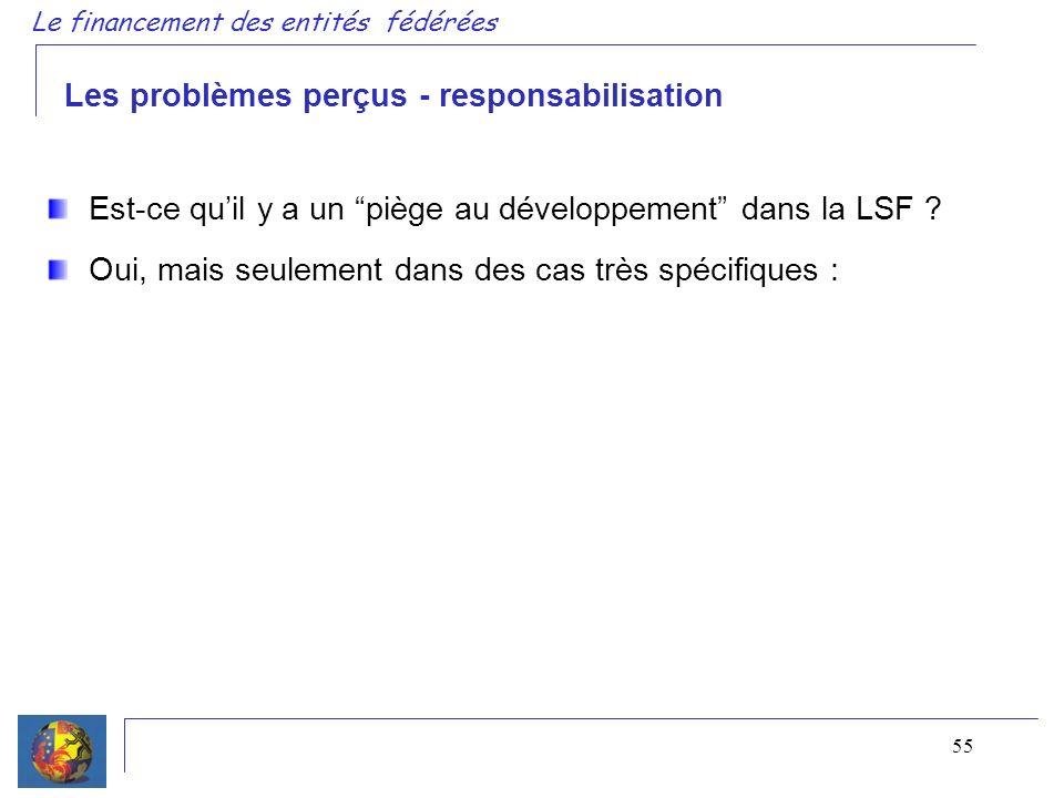 55 Le financement des entités fédérées Les problèmes perçus - responsabilisation Est-ce quil y a un piège au développement dans la LSF .