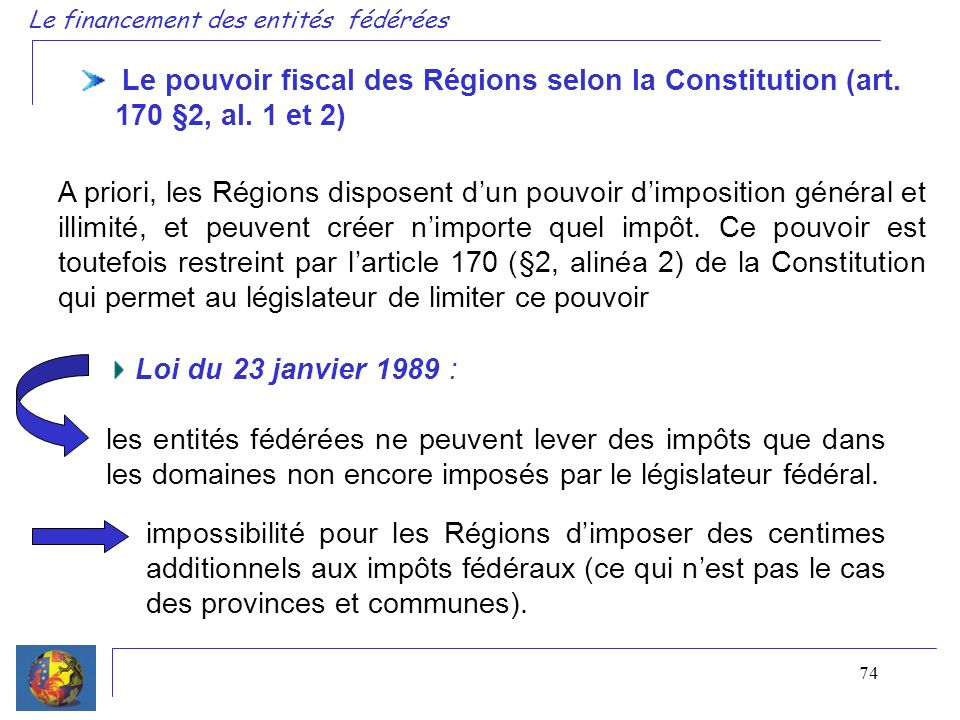 74 Le financement des entités fédérées Le pouvoir fiscal des Régions selon la Constitution (art. 170 §2, al. 1 et 2) Loi du 23 janvier 1989 : les enti