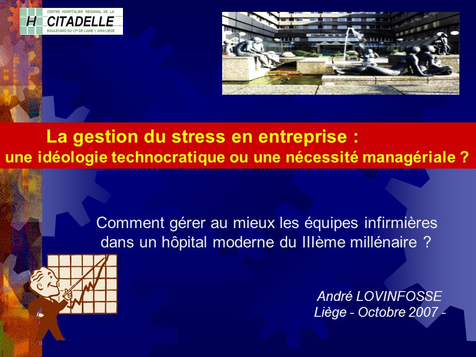 La gestion du stress en entreprise : une idéologie technocratique ou une nécessité managériale ? André LOVINFOSSE Liège - Octobre 2007 - Comment gérer