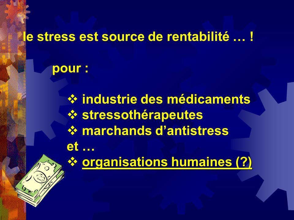 le stress est source de rentabilité … ! pour : industrie des médicaments stressothérapeutes marchands dantistress et … organisations humaines (?)
