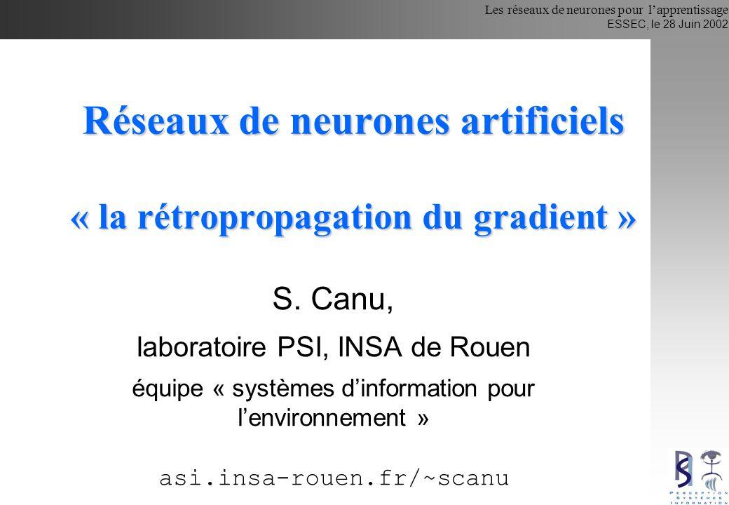 Les réseaux de neurones pour lapprentissage ESSEC, le 28 Juin 2002 Histoire … 1940 : La machine de Turing 1943 : Le neurone formel (McCulloch & Pitts) 1948 : Les réseaux d automates (Von Neuman) 1949: Première règle dapprentissage (Hebb) 1958-62 : Le perceptron (Rosenblatt) 1960 : L adaline (Widrow & Hoff) 1969 : Perceptrons (Minsky & Papert) les limites du Perceptron besoin d architectures + complexes, Comment effectuer l apprentissage .