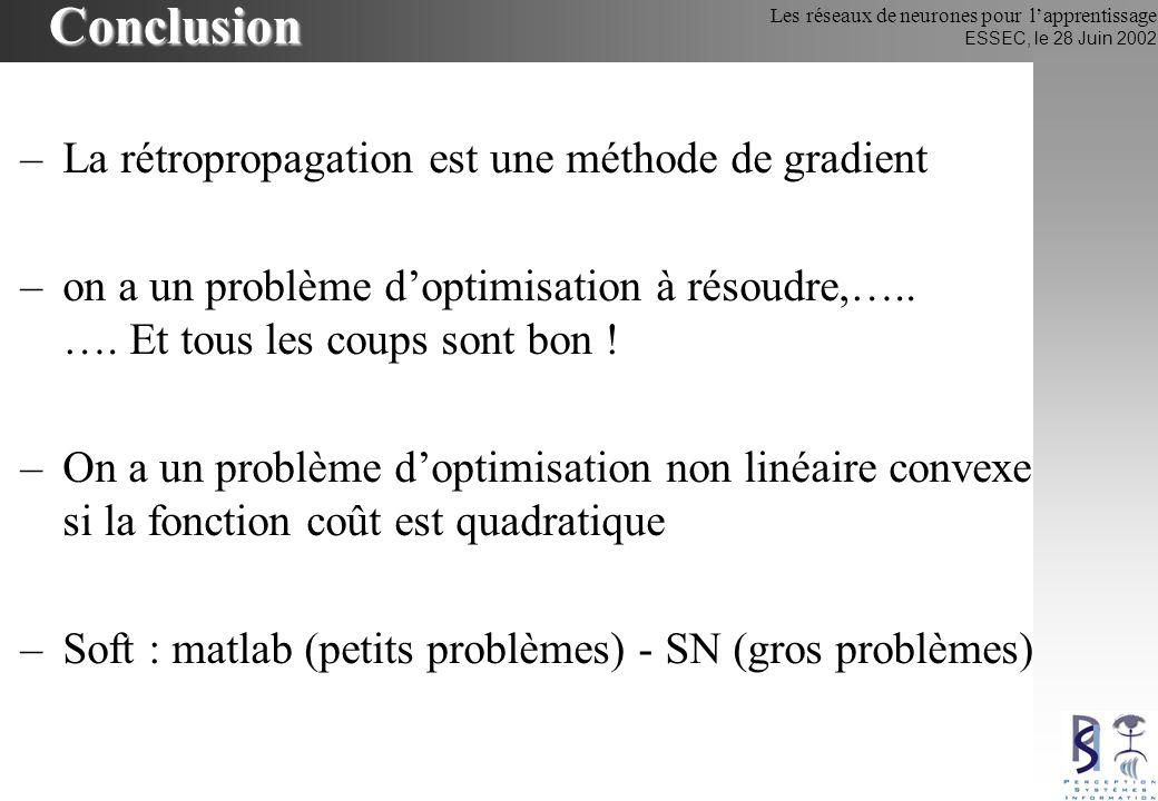 Les réseaux de neurones pour lapprentissage ESSEC, le 28 Juin 2002 Conclusion –La rétropropagation est une méthode de gradient –on a un problème dopti