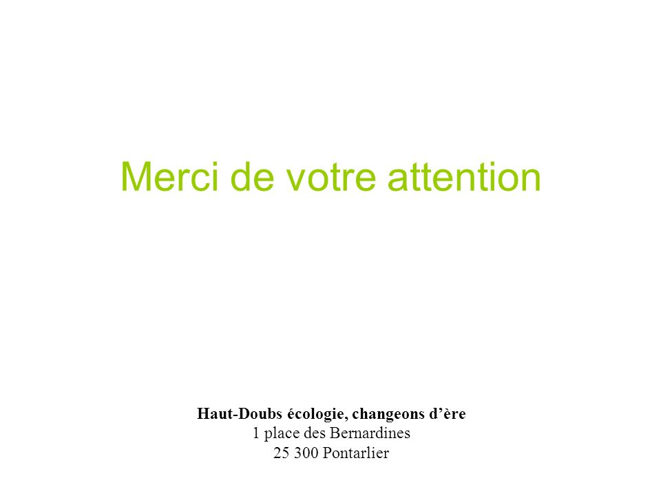 Merci de votre attention Haut-Doubs écologie, changeons dère 1 place des Bernardines 25 300 Pontarlier