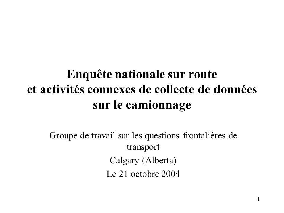 1 Enquête nationale sur route et activités connexes de collecte de données sur le camionnage Groupe de travail sur les questions frontalières de transport Calgary (Alberta) Le 21 octobre 2004