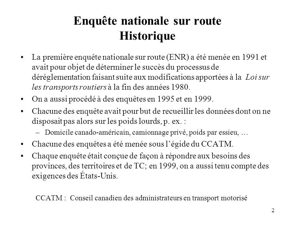 2 Enquête nationale sur route Historique La première enquête nationale sur route (ENR) a été menée en 1991 et avait pour objet de déterminer le succès du processus de déréglementation faisant suite aux modifications apportées à la Loi sur les transports routiers à la fin des années 1980.