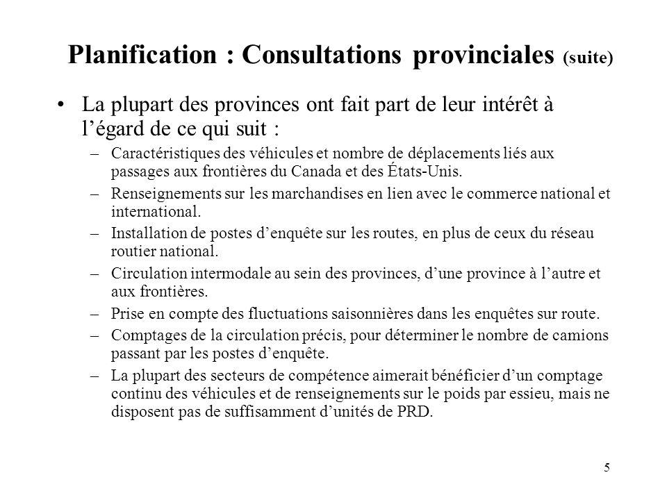 5 Planification : Consultations provinciales (suite) La plupart des provinces ont fait part de leur intérêt à légard de ce qui suit : –Caractéristiques des véhicules et nombre de déplacements liés aux passages aux frontières du Canada et des États-Unis.