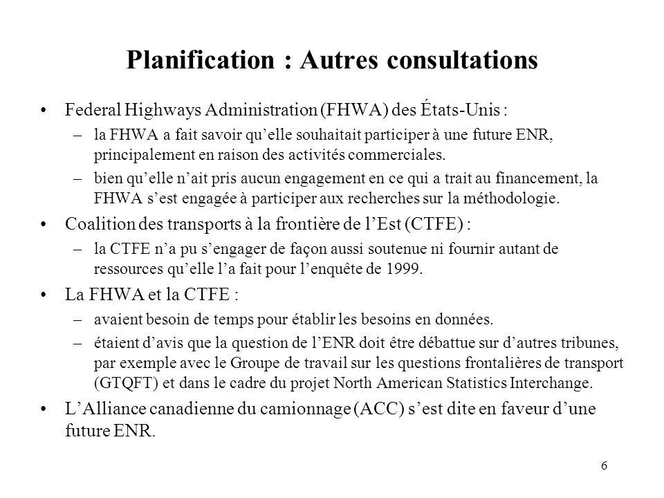 6 Planification : Autres consultations Federal Highways Administration (FHWA) des États-Unis : –la FHWA a fait savoir quelle souhaitait participer à une future ENR, principalement en raison des activités commerciales.
