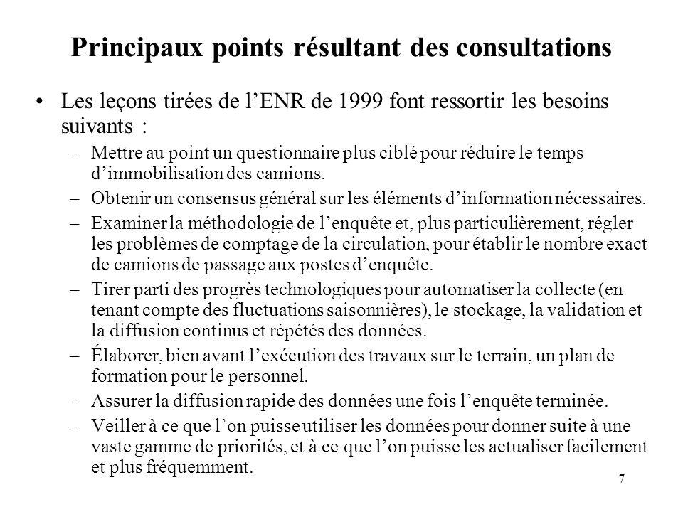 7 Principaux points résultant des consultations Les leçons tirées de lENR de 1999 font ressortir les besoins suivants : –Mettre au point un questionnaire plus ciblé pour réduire le temps dimmobilisation des camions.