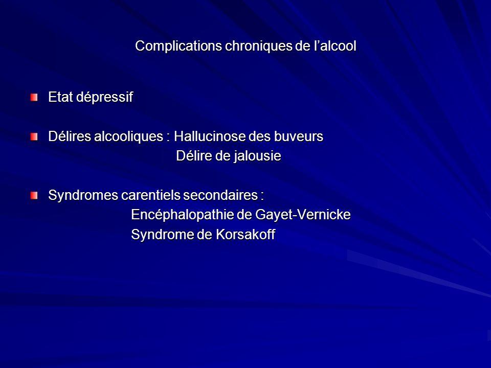 Complications chroniques de lalcool Etat dépressif Délires alcooliques : Hallucinose des buveurs Délire de jalousie Délire de jalousie Syndromes caren