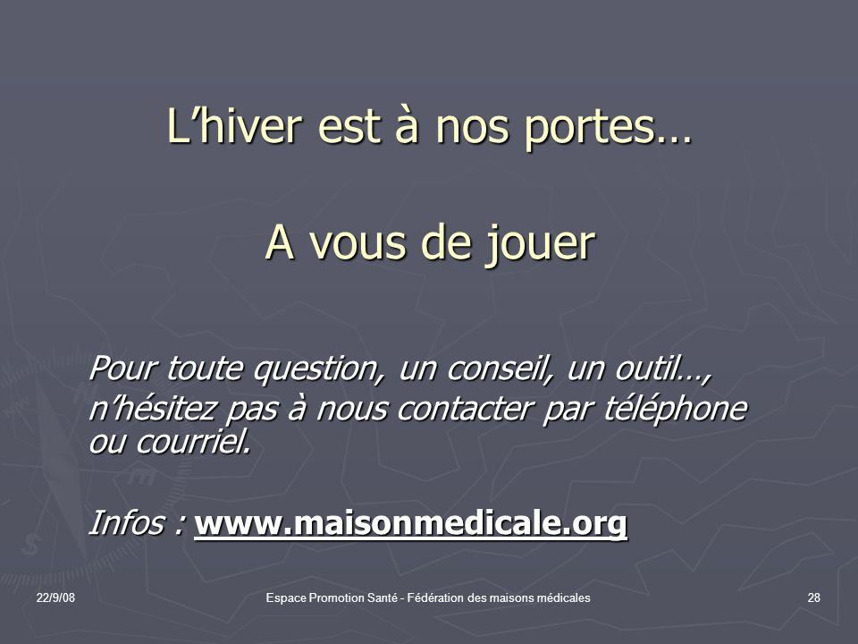 22/9/08Espace Promotion Santé - Fédération des maisons médicales28 Lhiver est à nos portes… A vous de jouer Pour toute question, un conseil, un outil…