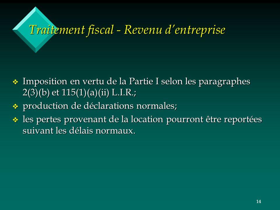 14 Traitement fiscal - Revenu dentreprise v Imposition en vertu de la Partie I selon les paragraphes 2(3)(b) et 115(1)(a)(ii) L.I.R.; v production de déclarations normales; v les pertes provenant de la location pourront être reportées suivant les délais normaux.