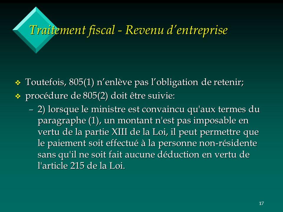 17 Traitement fiscal - Revenu dentreprise v Toutefois, 805(1) nenlève pas lobligation de retenir; v procédure de 805(2) doit être suivie: –2) lorsque