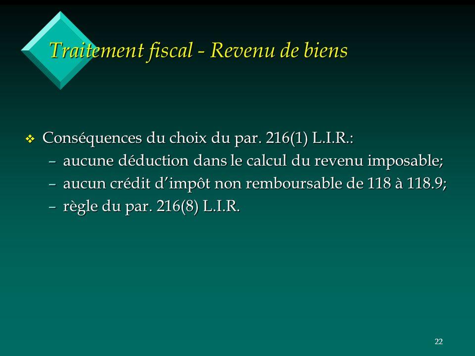22 Traitement fiscal - Revenu de biens v Conséquences du choix du par. 216(1) L.I.R.: –aucune déduction dans le calcul du revenu imposable; –aucun cré