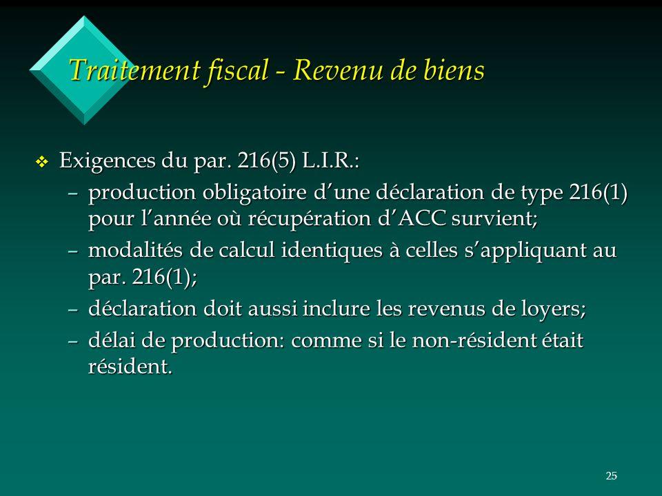 25 Traitement fiscal - Revenu de biens v Exigences du par. 216(5) L.I.R.: –production obligatoire dune déclaration de type 216(1) pour lannée où récup