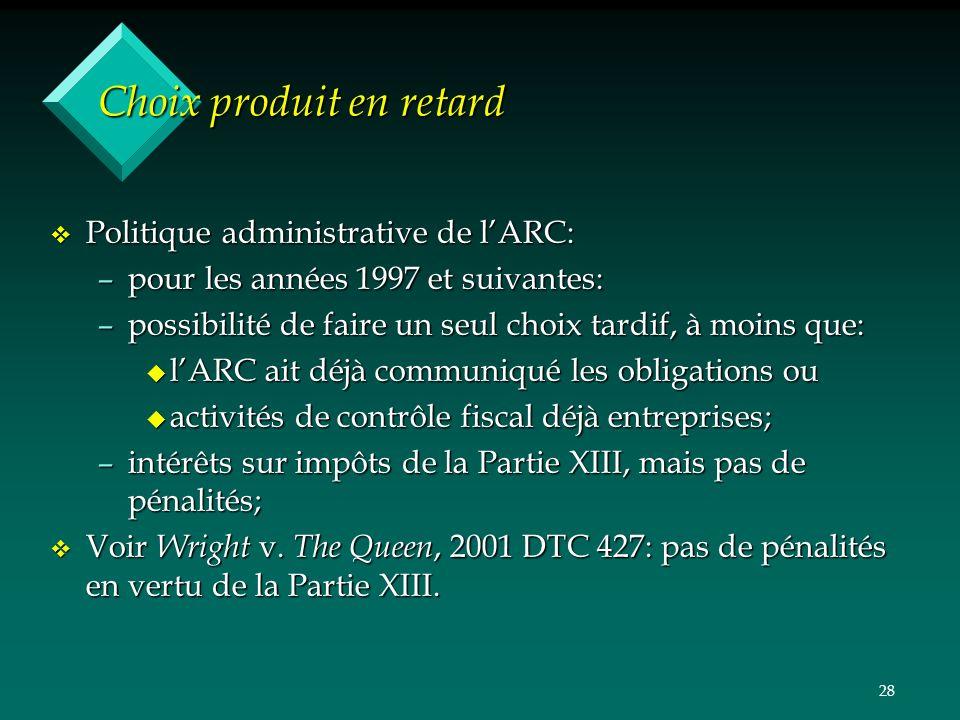 28 Choix produit en retard v Politique administrative de lARC: –pour les années 1997 et suivantes: –possibilité de faire un seul choix tardif, à moins