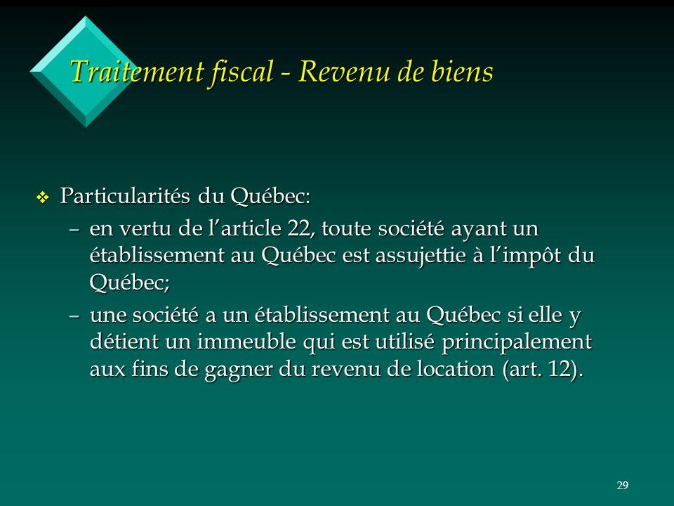 29 Traitement fiscal - Revenu de biens v Particularités du Québec: –en vertu de larticle 22, toute société ayant un établissement au Québec est assujettie à limpôt du Québec; –une société a un établissement au Québec si elle y détient un immeuble qui est utilisé principalement aux fins de gagner du revenu de location (art.