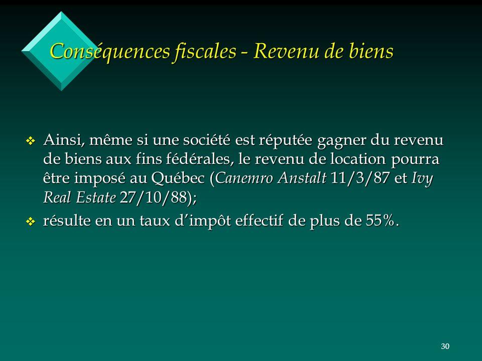 30 Conséquences fiscales - Revenu de biens v Ainsi, même si une société est réputée gagner du revenu de biens aux fins fédérales, le revenu de location pourra être imposé au Québec ( Canemro Anstalt 11/3/87 et Ivy Real Estate 27/10/88); v résulte en un taux dimpôt effectif de plus de 55%.