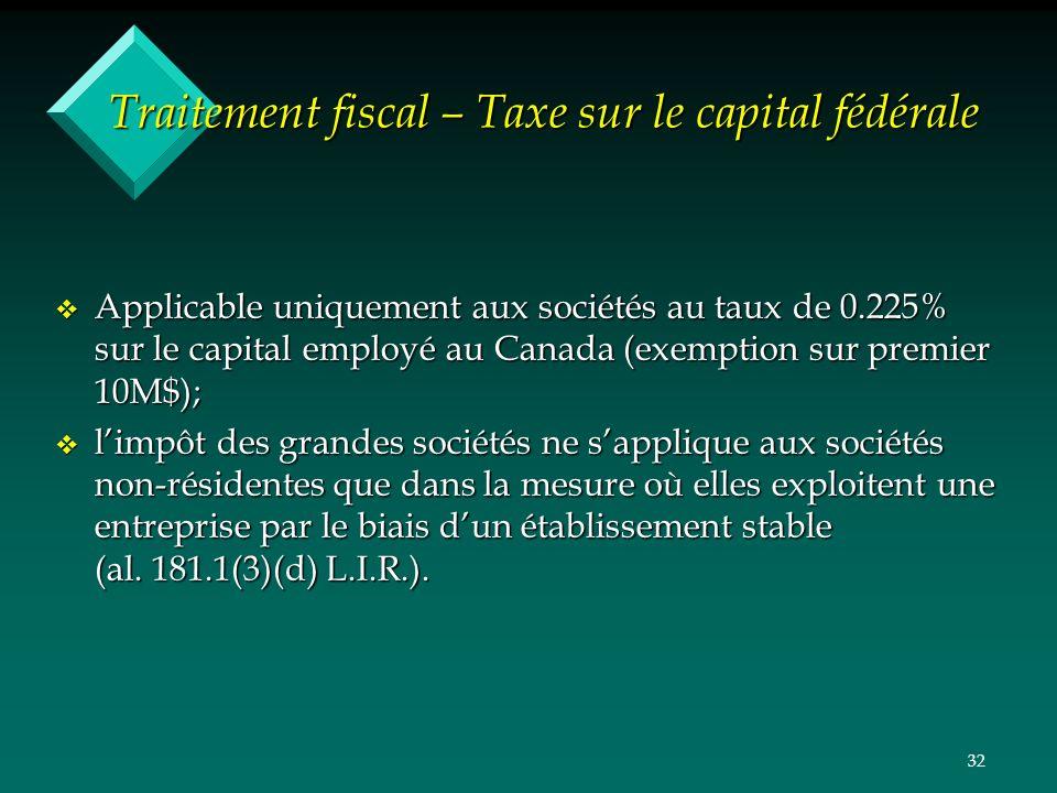 32 Traitement fiscal – Taxe sur le capital fédérale v Applicable uniquement aux sociétés au taux de 0.225% sur le capital employé au Canada (exemption sur premier 10M$); v limpôt des grandes sociétés ne sapplique aux sociétés non-résidentes que dans la mesure où elles exploitent une entreprise par le biais dun établissement stable (al.