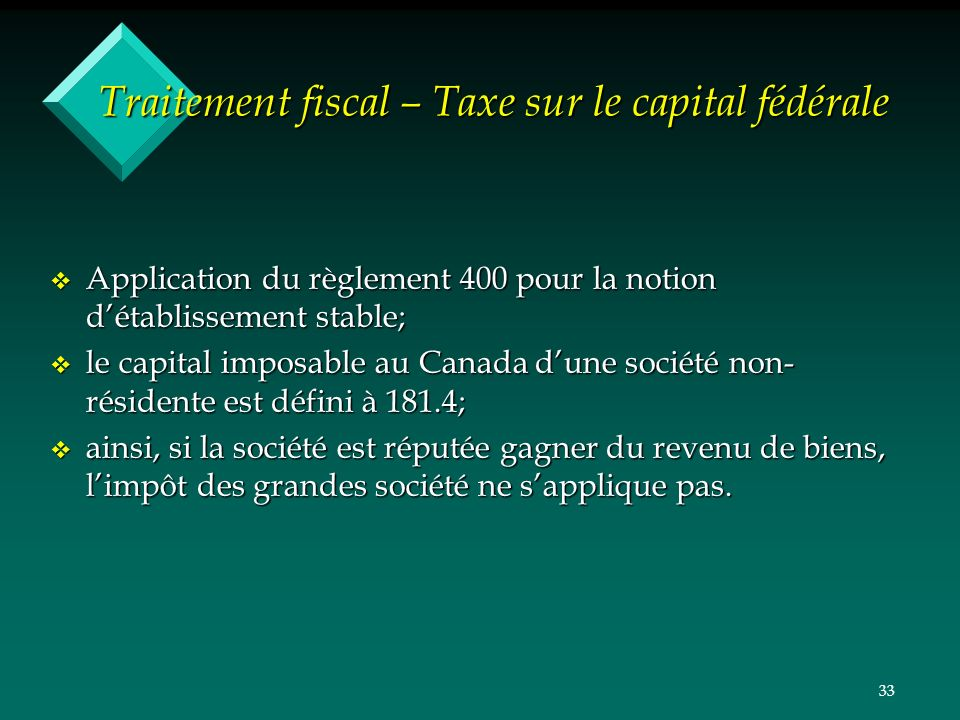 33 Traitement fiscal – Taxe sur le capital fédérale v Application du règlement 400 pour la notion détablissement stable; v le capital imposable au Can
